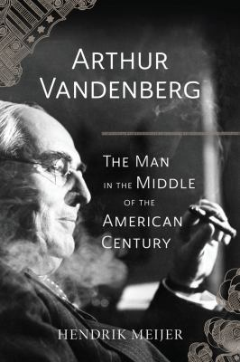 Arthur Vandenberg: The Man in the Middle of the American Century by Hendrik Meijer