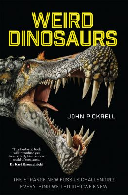 Weird Dinosaurs : The strange new fossils challenging everything we thought we knew by John Pickrell