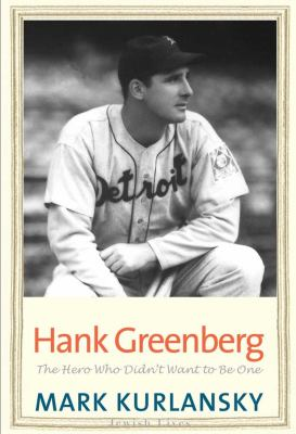 Hank Greenberg: The Hero Who Didn't Want to be One by Mark Kurlansky