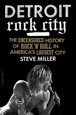 Detroit rock city : the uncensored history of rock 'n' roll in America's loudest city by Steve Miller