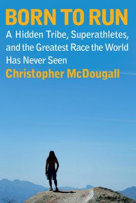 Born to run : a hidden tribe, superathletes, and the greatest race the world has never seen by Christopher McDougall