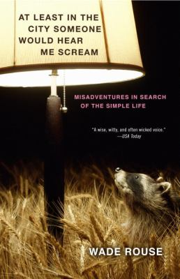 At least in the city someone would hear me scream : (misadventures in search of the simple life) by Wade Rouse