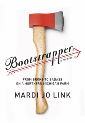 Bootstrapper: From Broke to Badass on a Northern Michigan Farm  by Mardi Link