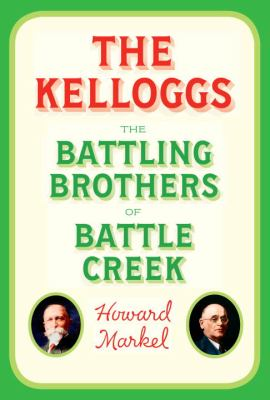 The Kelloggs: Battling Brothers of Battle Creek by Howard Markel