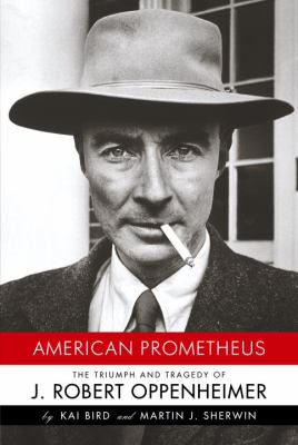 American Prometheus: The Triumph and Tragedy of J. Robert Oppenheimer by