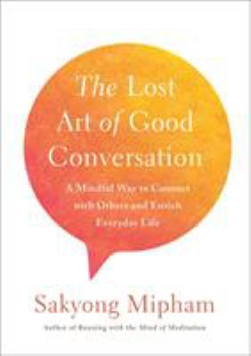 The lost art of good conversation : a mindful way to connect with others and enrich everyday life by Sakyong Mipham