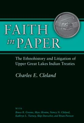 Faith in Paper: The Ethnohistory and Litigation of Upper Great Lakes Indian Treaties by Charles  Cleland