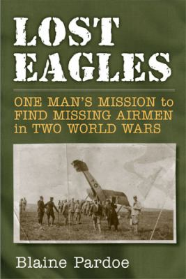Lost Eagles: One Man's Mission to Find Missing Airmen in Two World Wars  by Blaine  Pardoe