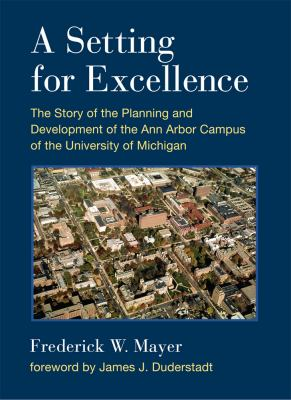 A Setting for Excellence: The Story of the Planning and Development of the Ann Arbor Campus of the University of Michigan by Frederick Mayer