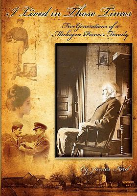 I Lived in Those Times: Five Generations of a Michigan Pioneer Family by James Ford