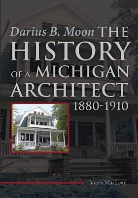 Darius B. Moon: The History of a Michigan Architect, 1880-1910 by James MacLean