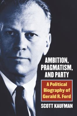 Ambition, Pragmatism, and Party: A Political Biography of Gerald R. Ford by Scott Kaufman