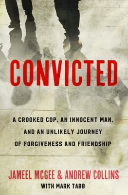 Convicted: A Crooked Cop, an Innocent Man, and an Unlikely Journey of Forgiveness and Friendship by Jameel McGee