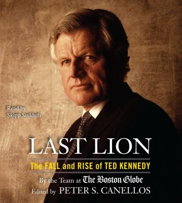Last Lion: the Fall and Rise of Ted Kennedy by Peter Canellos, ed.