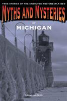 Myths and Mysteries of Michigan: True Stories of the Unsolved and Unexplained  by Sally Barber