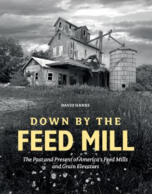 Down by the Feed Mill: The Past and Present of America's Feed Mills and Grain Elevators by David Hanks