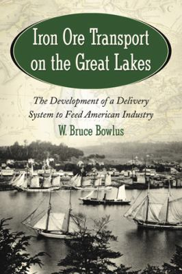 Iron Ore Transport on the Great Lakes: The Development of a Delivery System to Feed American Industry  by W. Bruce Bowlus