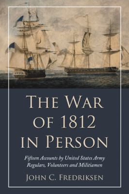 The War of 1812 in Person: Fifteen Accounts by United States Army Regulars, Volunteers and Militiamen  by John  Fredriksen