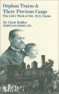 Orphan Trains and Their Precious Cargo: The Life's Work of Rev. H.D. Clarke  by Herman Clarke