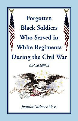 Forgotten Black Soldiers Who Served in White Regiments During the Civil War by Juanita  Moss