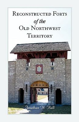Reconstructed Forts of the Old Northwest Territory by Jonathan N. Hall