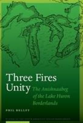 Three Fires Unity: The Anishnaabeg of the Lake Huron Borderlands  by Phil Bellfy