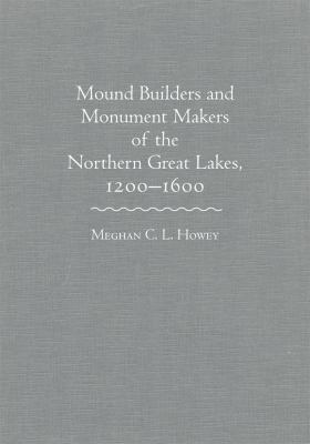 Mound Builders and Monument Makers of the Northern Great Lakes, 1200-1600 by Meghan Howey