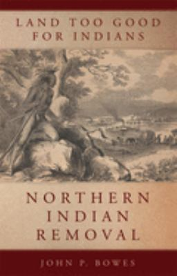 Land Too Good for Indians: Northern Indiana Removal by John P Bowes