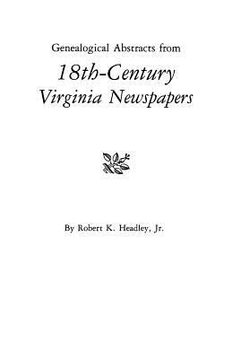 Genealogical Abstracts from 18th-century Virginia Newspapers by Robert Headley
