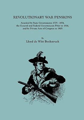 Revolutionary War Pensions Awarded by State Governments 1775-1874, the General and Federal Governments Prior to 1814, and by Private Acts of Congress to 1905  by Lloyd Bockstruck