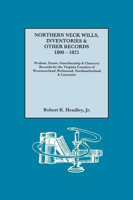Northern Neck Wills, Inventories & Other Records, 1800-1825 by Robert K. Headley