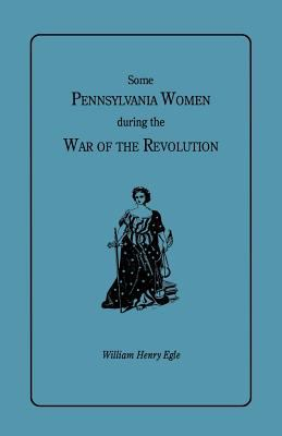 Some Pennsylvania Women During the War of the Revolution by William  Egle