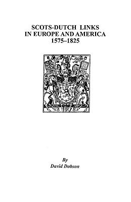 Scots-Dutch Links in Europe and America, 1575-1825 by David Dobson