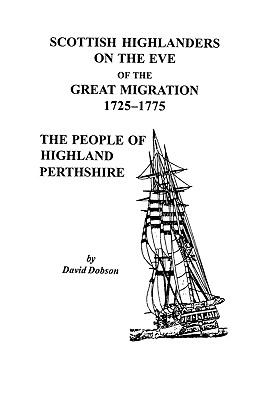 Scottish Highlanders on the Eve of the Great Migration, 1725-1775: The People of Highland Perthshire  by David  Dobson