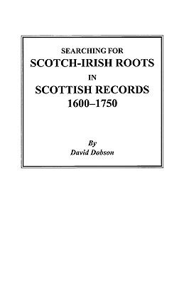 Searching for Scotch-Irish Roots in Scottish Records, 1600-1750  by David Dobson
