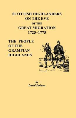 Scottish Highlanders on the Eve of the Great Migration, 1725-1775: The People of the Grampian Highlands  by David Dobson
