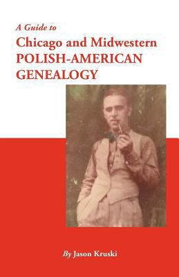 A Guide to Chicago and Midwestern Polish-American Genealogy  by Jason Kruski