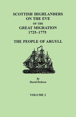 Scottish Highlanders on the Eve of the Great Migration, 1725-1775: The People of Argyll by David Dobson