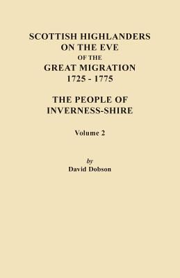 Scottish Highlanders on the Eve of the Great Migration, 1725-1775: The People of Inverness-shire. Volume 2 by David Dobson