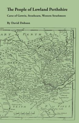 The People of Lowland Perthshire, 1600-1799: Carse of Gowrie, Strathearn, Western Strathmore by David Dobson