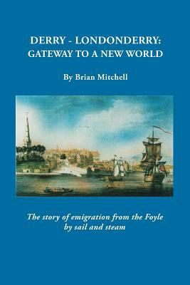 Derry-Londonderry, Gateway to a New World: The Story of Emigration from the Foyle by Sail and Steam by Brian Mitchell