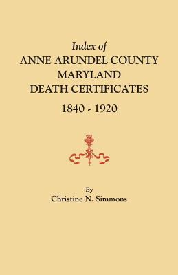 Index of Anne Arundel County, Maryland Death Certificates, 1840-1920 by Christine Simmons