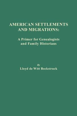 American Settlements and Migrations: A Primer for Genealogists and Family Historians by LLoyd DeWitt Bockstruck