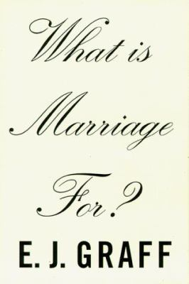 What Is Marriage For?: The Strange Social History of Our Most Intimate Institution by E.J.  Graff