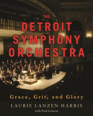 The Detroit Symphony Orchestra: Grace, Grit, and Glory by Laurie Harris