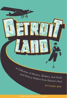 Detroitland: A Collection of Movers, Shakers, Lost Souls, and History Makers from Detroit's Past  by Richard Bak
