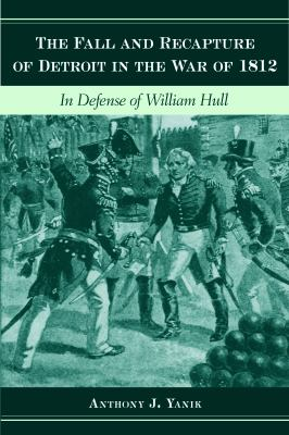 The Fall and Recapture of Detroit in the War of 1812: In Defense of William Hull  by Anthony  Yanik