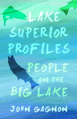 Lake Superior Profiles: People on the Big Lake by John  Gagnon