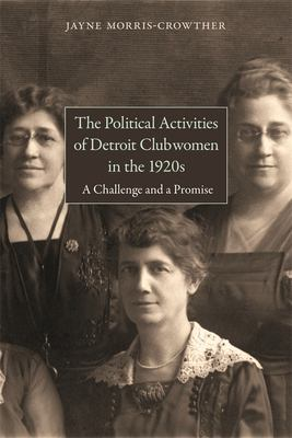 The Political Activities of Detroit Clubwomen in the 1920s: A Challenge and a Promise by Jayne Morris-Crowther
