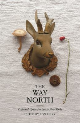The Way North: Collected Upper Peninsula New Works by R. A. Riekki